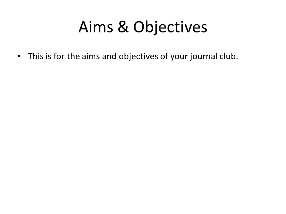 Aims & Objectives This is for the aims and objectives of your journal club.