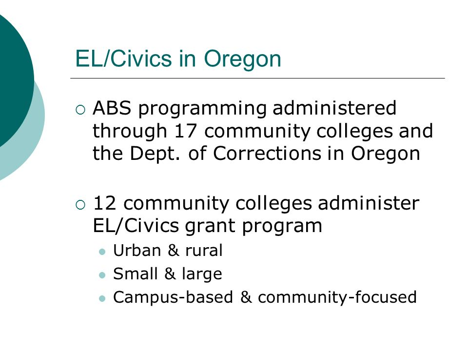EL/Civics in Oregon ABS programming administered through 17 community colleges and the Dept. of Corrections in Oregon 12 community colleges administer