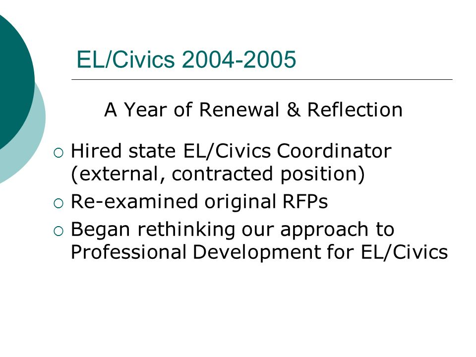 EL/Civics 2004-2005 A Year of Renewal & Reflection Hired state EL/Civics Coordinator (external, contracted position) Re-examined original RFPs Began r