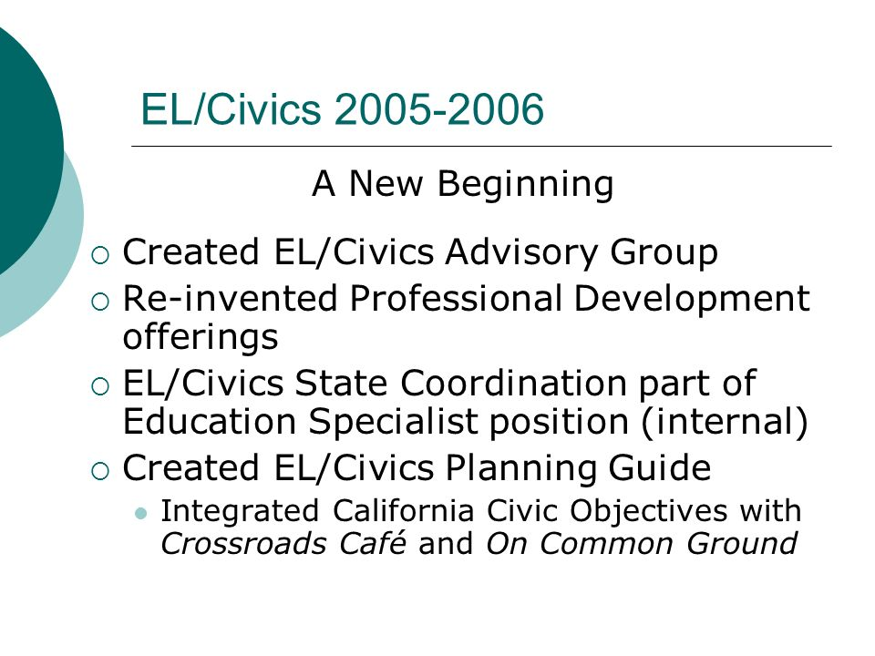 EL/Civics 2005-2006 A New Beginning Created EL/Civics Advisory Group Re-invented Professional Development offerings EL/Civics State Coordination part