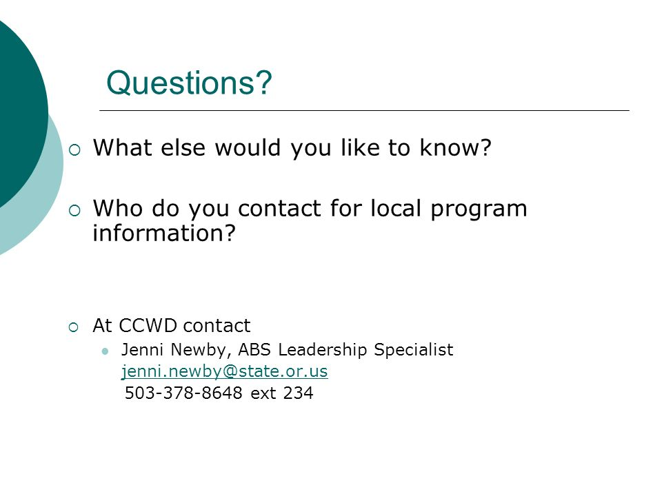 Questions? What else would you like to know? Who do you contact for local program information? At CCWD contact Jenni Newby, ABS Leadership Specialist