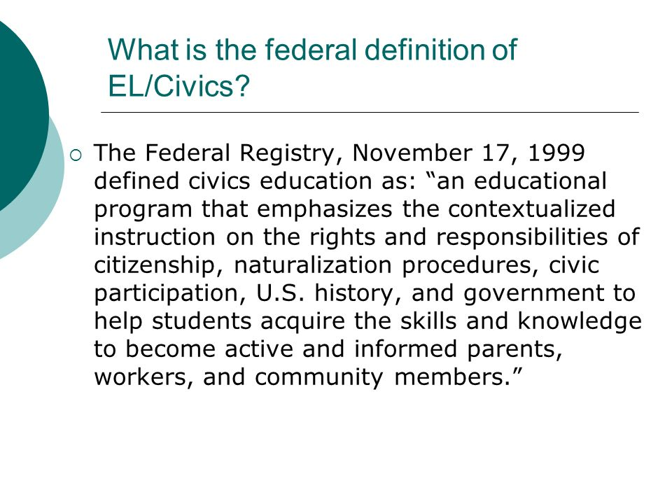 What is the federal definition of EL/Civics? The Federal Registry, November 17, 1999 defined civics education as: an educational program that emphasiz