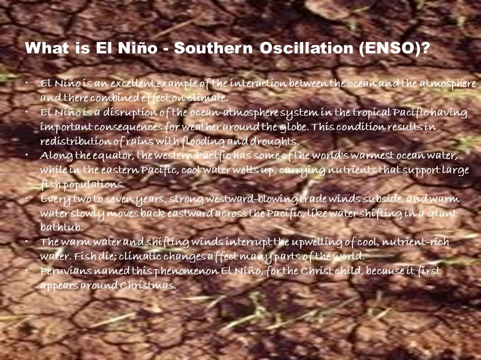 What is El Niño - Southern Oscillation (ENSO)? El Niño is an excellent example of the interaction between the ocean and the atmosphere and there combi