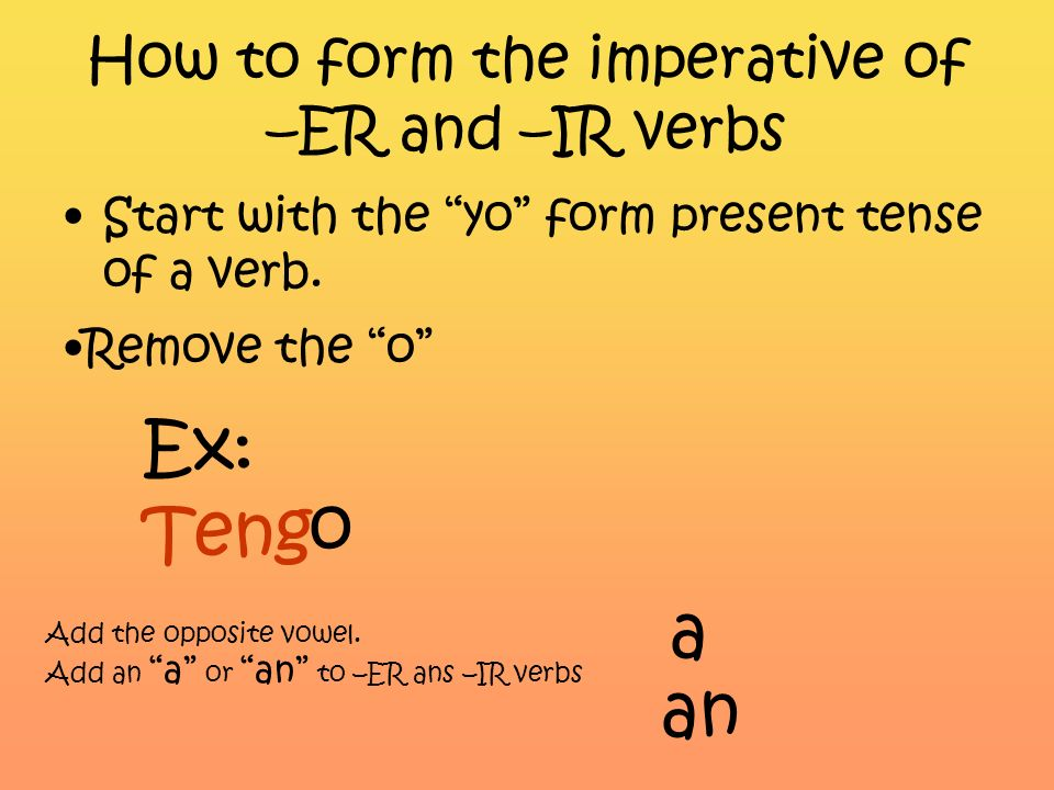 How to form the imperative of –AR verbs Start with the yo form present tense of a verb. Ex: Habl o Remove the o Add the opposite vowel. Add an e or en