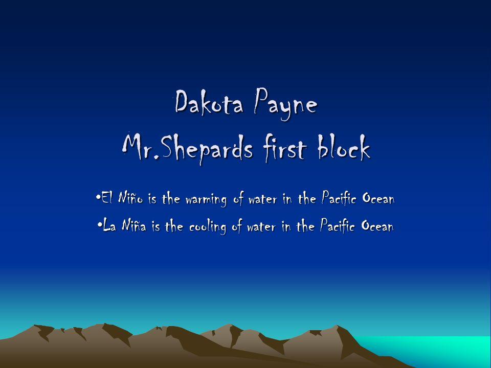 Dakota Payne Mr.Shepards first block El Niño is the warming of water in the Pacific OceanEl Niño is the warming of water in the Pacific Ocean La Niña is the cooling of water in the Pacific OceanLa Niña is the cooling of water in the Pacific Ocean