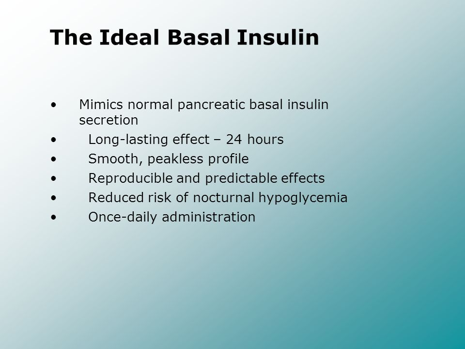 The Ideal Basal Insulin Mimics normal pancreatic basal insulin secretion Long-lasting effect – 24 hours Smooth, peakless profile Reproducible and pred