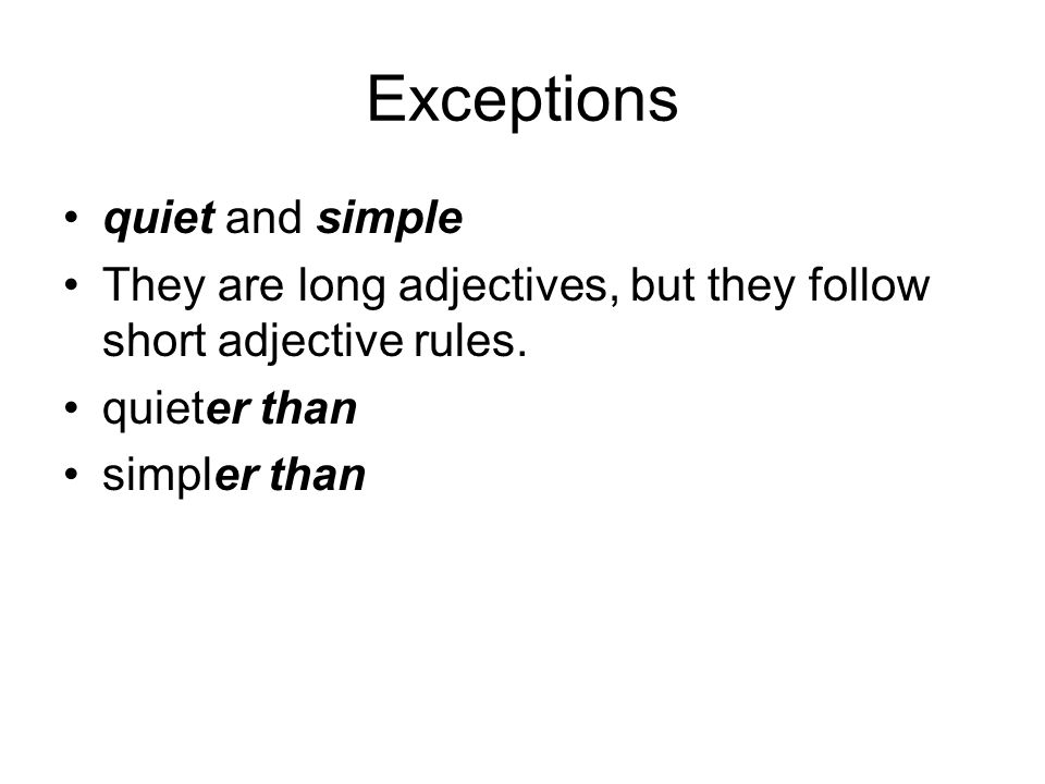 Exceptions quiet and simple They are long adjectives, but they follow short adjective rules. quieter than simpler than