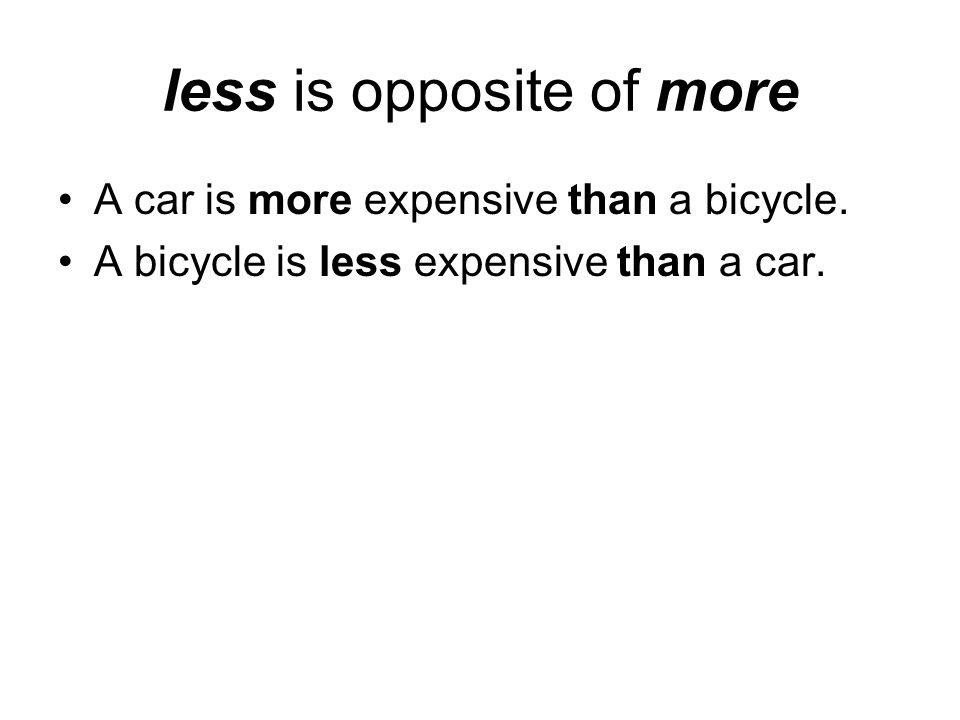 less is opposite of more A car is more expensive than a bicycle. A bicycle is less expensive than a car.
