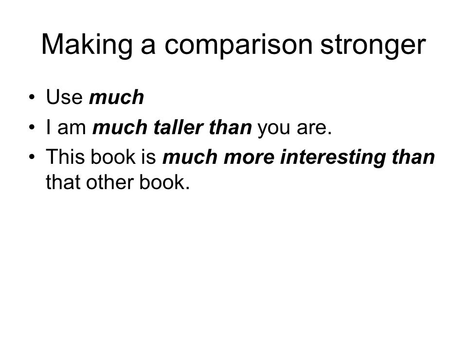 Making a comparison stronger Use much I am much taller than you are. This book is much more interesting than that other book.