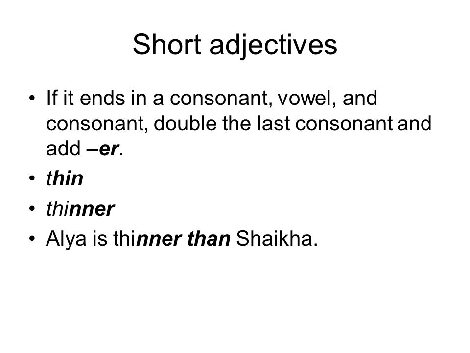 Short adjectives If it ends in a consonant, vowel, and consonant, double the last consonant and add –er. thin thinner Alya is thinner than Shaikha.