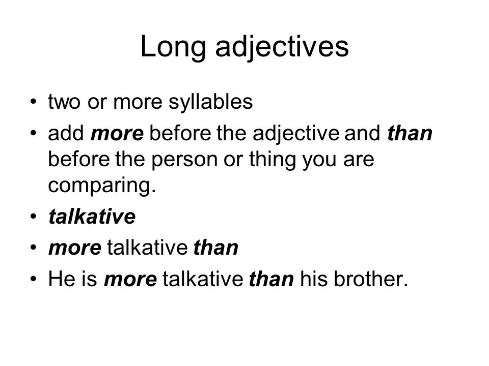 Long adjectives two or more syllables add more before the adjective and than before the person or thing you are comparing. talkative more talkative th