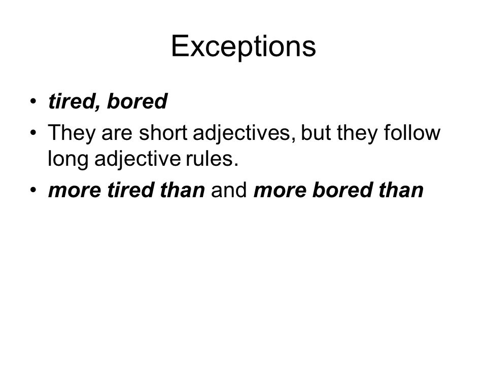 Exceptions tired, bored They are short adjectives, but they follow long adjective rules. more tired than and more bored than