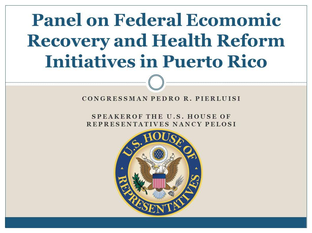 CONGRESSMAN PEDRO R. PIERLUISI SPEAKEROF THE U.S. HOUSE OF REPRESENTATIVES NANCY PELOSI Panel on Federal Ecomomic Recovery and Health Reform Initiativ