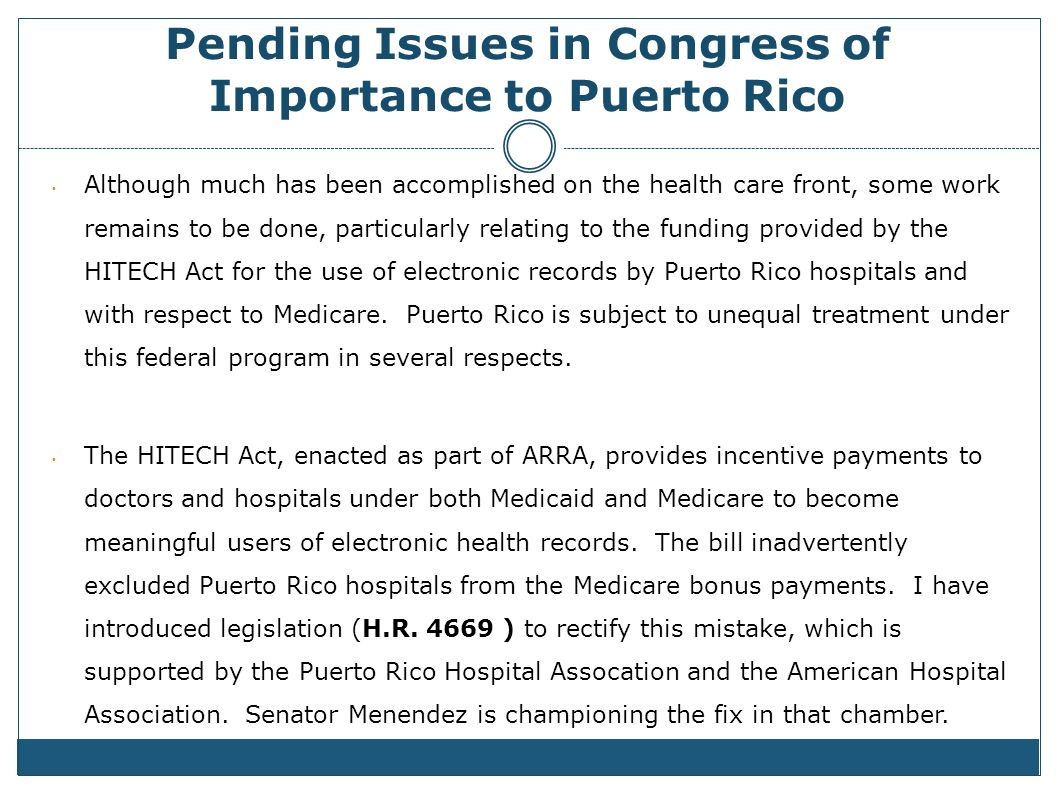 Pending Issues in Congress of Importance to Puerto Rico Although much has been accomplished on the health care front, some work remains to be done, particularly relating to the funding provided by the HITECH Act for the use of electronic records by Puerto Rico hospitals and with respect to Medicare.