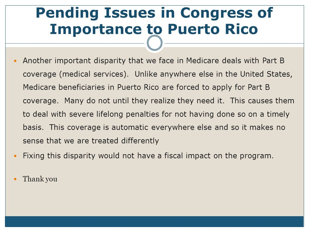 Pending Issues in Congress of Importance to Puerto Rico Another important disparity that we face in Medicare deals with Part B coverage (medical services).