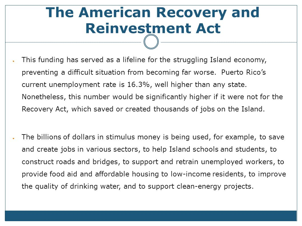 The American Recovery and Reinvestment Act This funding has served as a lifeline for the struggling Island economy, preventing a difficult situation from becoming far worse.