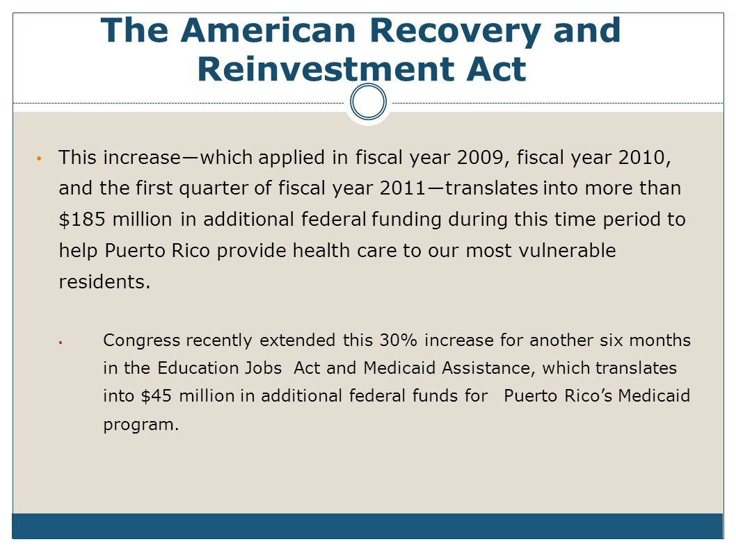The American Recovery and Reinvestment Act This increasewhich applied in fiscal year 2009, fiscal year 2010, and the first quarter of fiscal year 2011translates into more than $185 million in additional federal funding during this time period to help Puerto Rico provide health care to our most vulnerable residents.