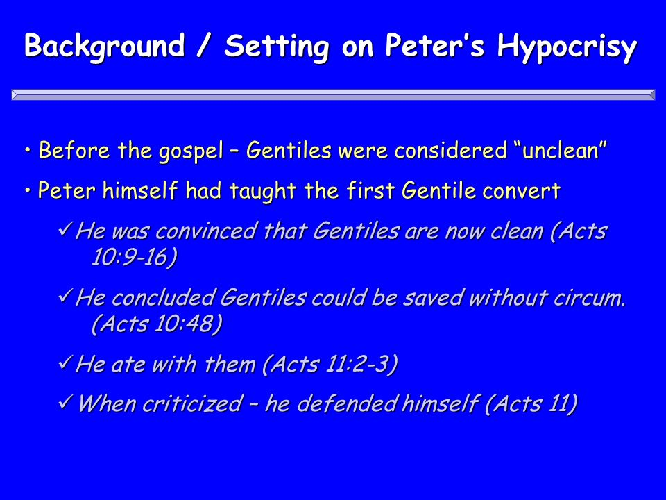 Background / Setting on Peters Hypocrisy Before the gospel – Gentiles were considered unclean Before the gospel – Gentiles were considered unclean Peter himself had taught the first Gentile convert Peter himself had taught the first Gentile convert He was convinced that Gentiles are now clean (Acts 10:9-16) He was convinced that Gentiles are now clean (Acts 10:9-16) He concluded Gentiles could be saved without circum.