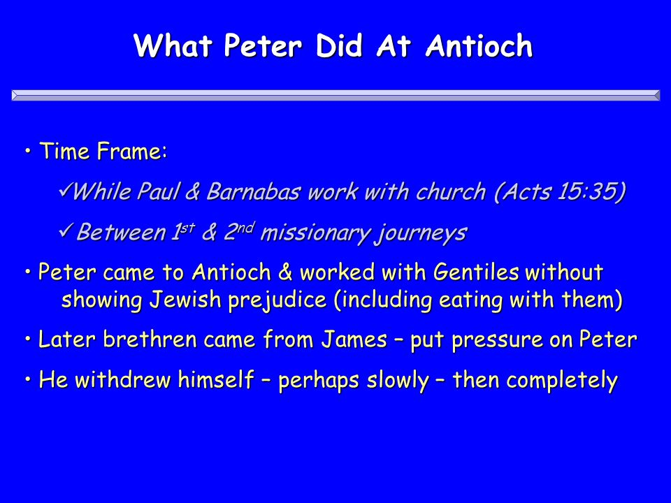 What Peter Did At Antioch Time Frame: Time Frame: While Paul & Barnabas work with church (Acts 15:35) While Paul & Barnabas work with church (Acts 15:35) Between 1 st & 2 nd missionary journeys Between 1 st & 2 nd missionary journeys Peter came to Antioch & worked with Gentiles without showing Jewish prejudice (including eating with them) Peter came to Antioch & worked with Gentiles without showing Jewish prejudice (including eating with them) Later brethren came from James – put pressure on Peter Later brethren came from James – put pressure on Peter He withdrew himself – perhaps slowly – then completely He withdrew himself – perhaps slowly – then completely