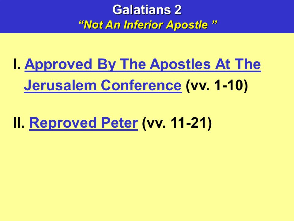 Galatians 2 Not An Inferior Apostle Not An Inferior Apostle I. Approved By The Apostles At The Jerusalem Conference (vv. 1-10) II. Reproved Peter (vv.