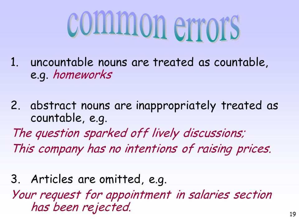19 1.uncountable nouns are treated as countable, e.g. homeworks 2.abstract nouns are inappropriately treated as countable, e.g. The question sparked o