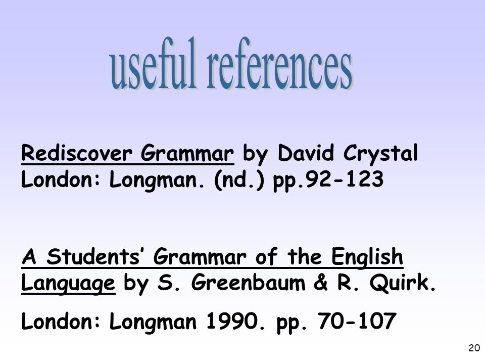 20 Rediscover Grammar by David Crystal London: Longman. (nd.) pp.92-123 A Students Grammar of the English Language by S. Greenbaum & R. Quirk. London: