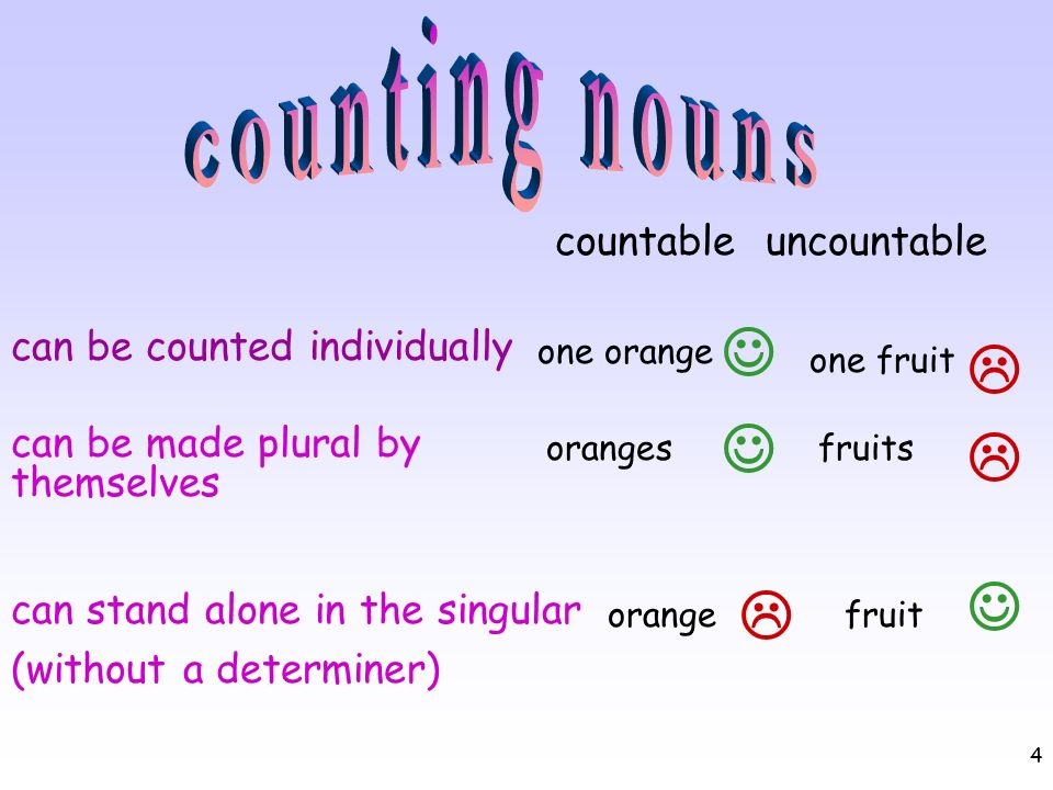 4 countableuncountable can be counted individually can be made plural by themselves can stand alone in the singular (without a determiner) one orange