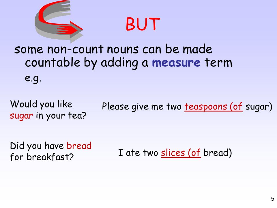 5 BUT some non-count nouns can be made countable by adding a measure term e.g. Please give me two teaspoons (of sugar) Would you like sugar in your te