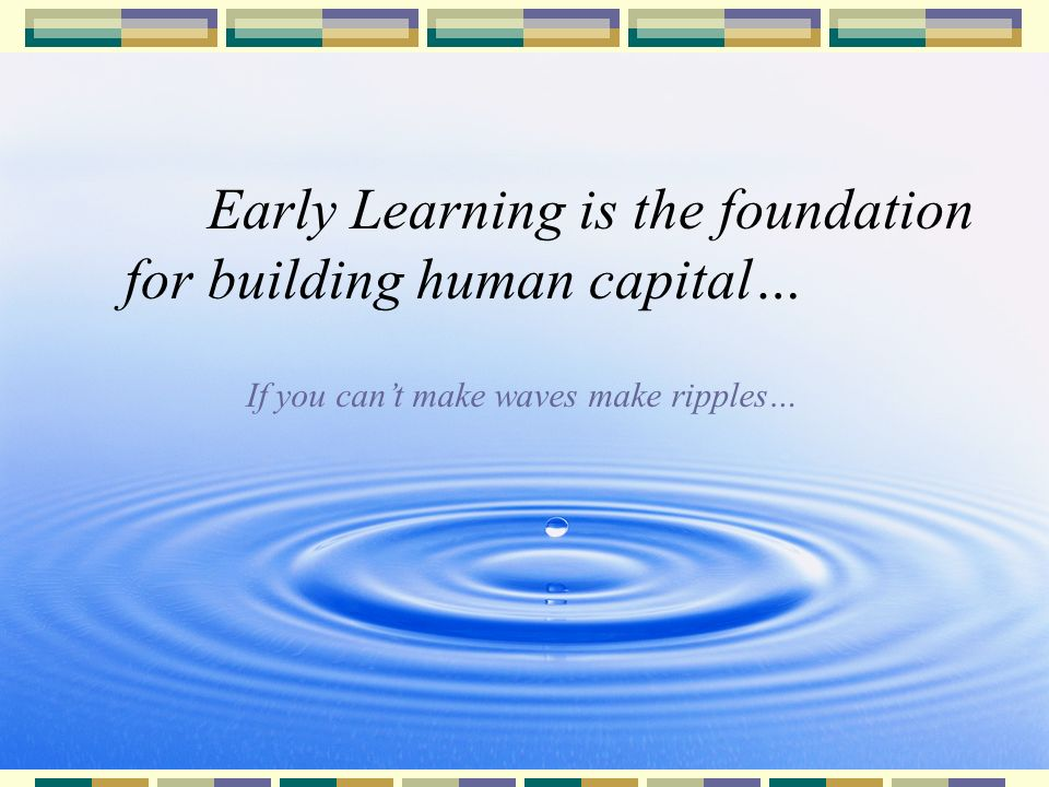 27 Early Learning is the foundation for building human capital… If you cant make waves make ripples…