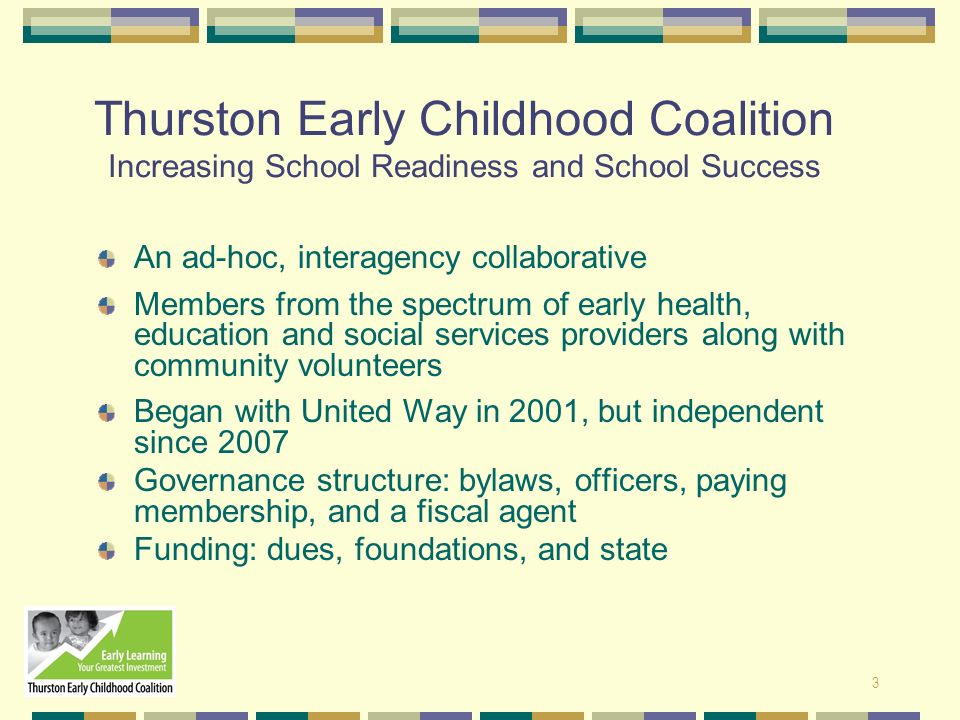 3 Thurston Early Childhood Coalition Increasing School Readiness and School Success An ad-hoc, interagency collaborative Members from the spectrum of
