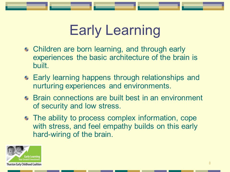 8 Early Learning Children are born learning, and through early experiences the basic architecture of the brain is built. Early learning happens throug