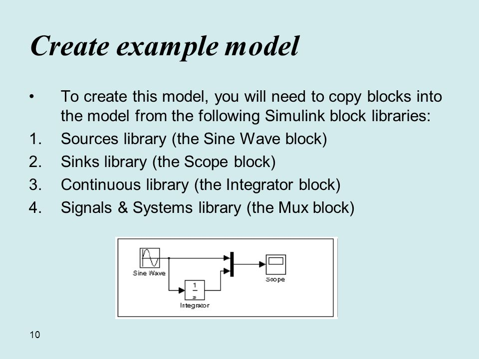 10 Create example model To create this model, you will need to copy blocks into the model from the following Simulink block libraries: 1.Sources library (the Sine Wave block) 2.Sinks library (the Scope block) 3.Continuous library (the Integrator block) 4.Signals & Systems library (the Mux block)