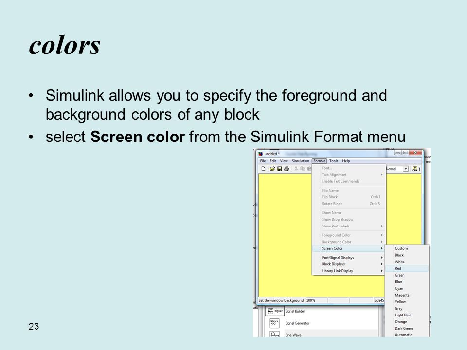 23 colors Simulink allows you to specify the foreground and background colors of any block select Screen color from the Simulink Format menu