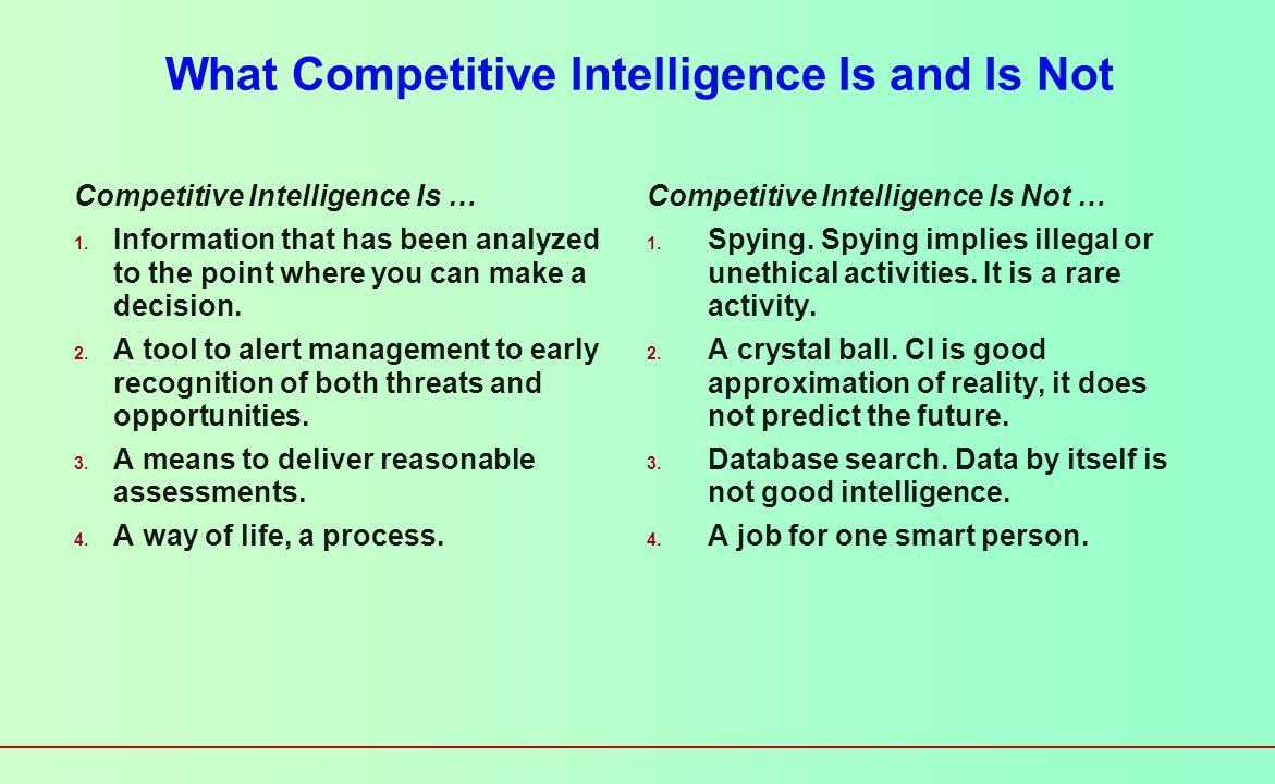 Competitive Intelligence Define and understand a firms industry Identify rivals strengths and weaknesses Intelligence gathering (data) Interpretation