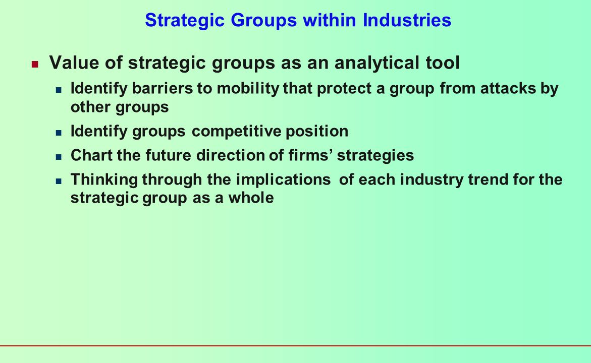 Strategic Groups within Industries Two unassailable assumptions in industry analysis No two firms are totally different No two firms are exactly the same Strategic groups Cluster of firms that share similar strategies Breadth of product and geographic scope Price/quality Degree of vertical integration Type of distribution system