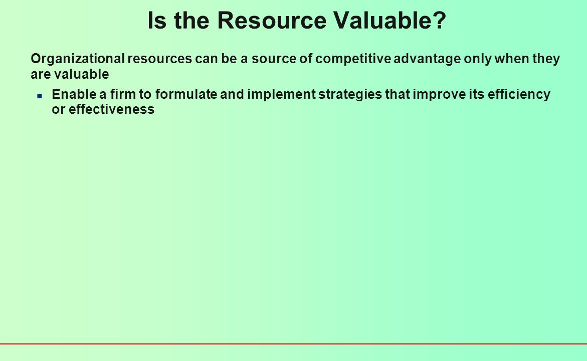 Firm Resources and Sustainable Competitive Advantages Is the resource or capability… Valuable Rare Difficult to imitate Difficult to substitute Implic