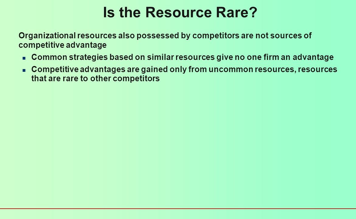 Is the Resource Valuable? Organizational resources can be a source of competitive advantage only when they are valuable Enable a firm to formulate and
