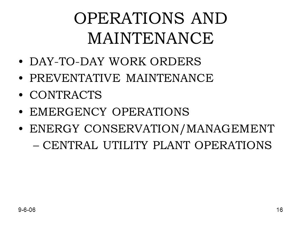 OPERATIONS AND MAINTENANCE DAY-TO-DAY WORK ORDERS PREVENTATIVE MAINTENANCE CONTRACTS EMERGENCY OPERATIONS ENERGY CONSERVATION/MANAGEMENT –CENTRAL UTILITY PLANT OPERATIONS