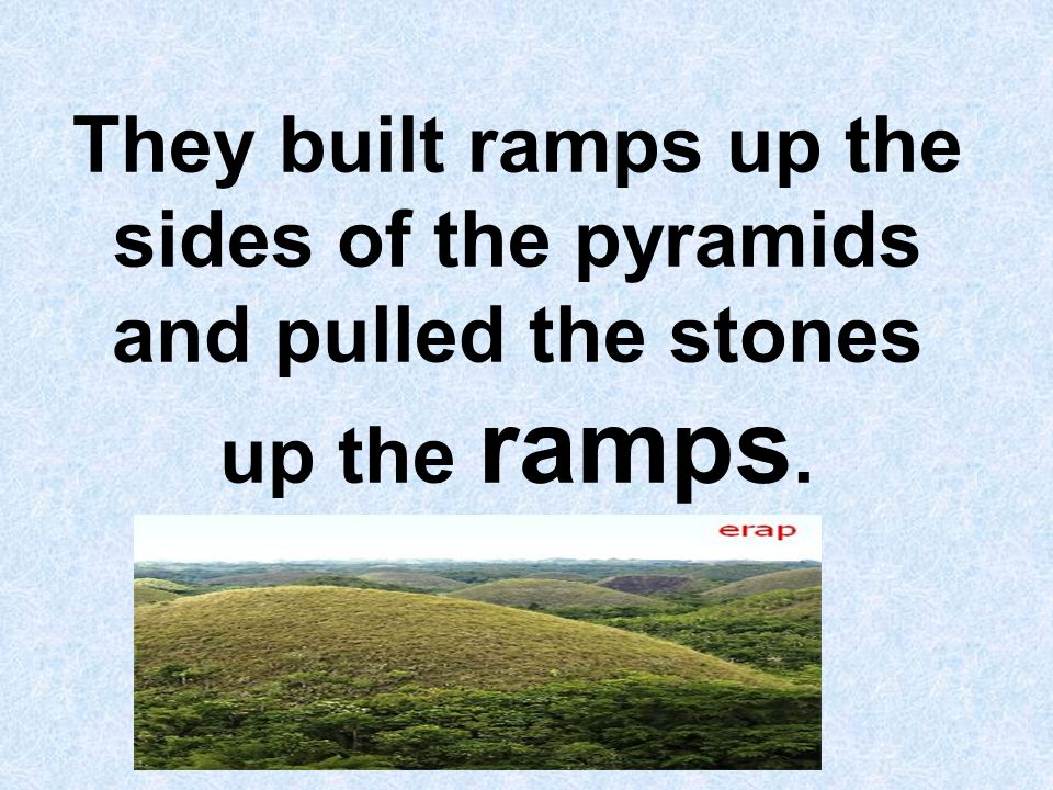 They built ramps up the sides of the pyramids and pulled the stones up the ramps.