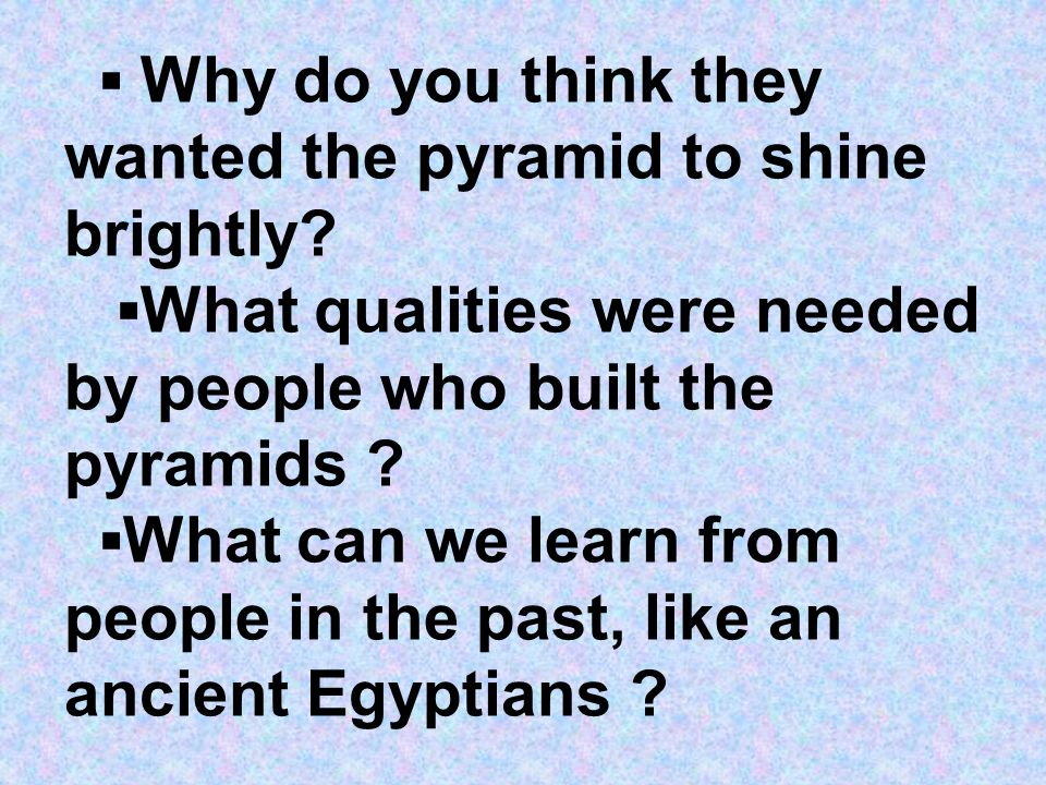 Why do you think they wanted the pyramid to shine brightly? What qualities were needed by people who built the pyramids ? What can we learn from peopl