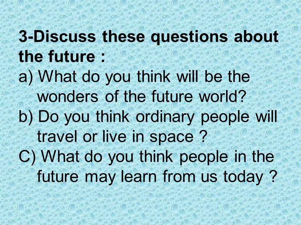 3-Discuss these questions about the future : a) What do you think will be the wonders of the future world.