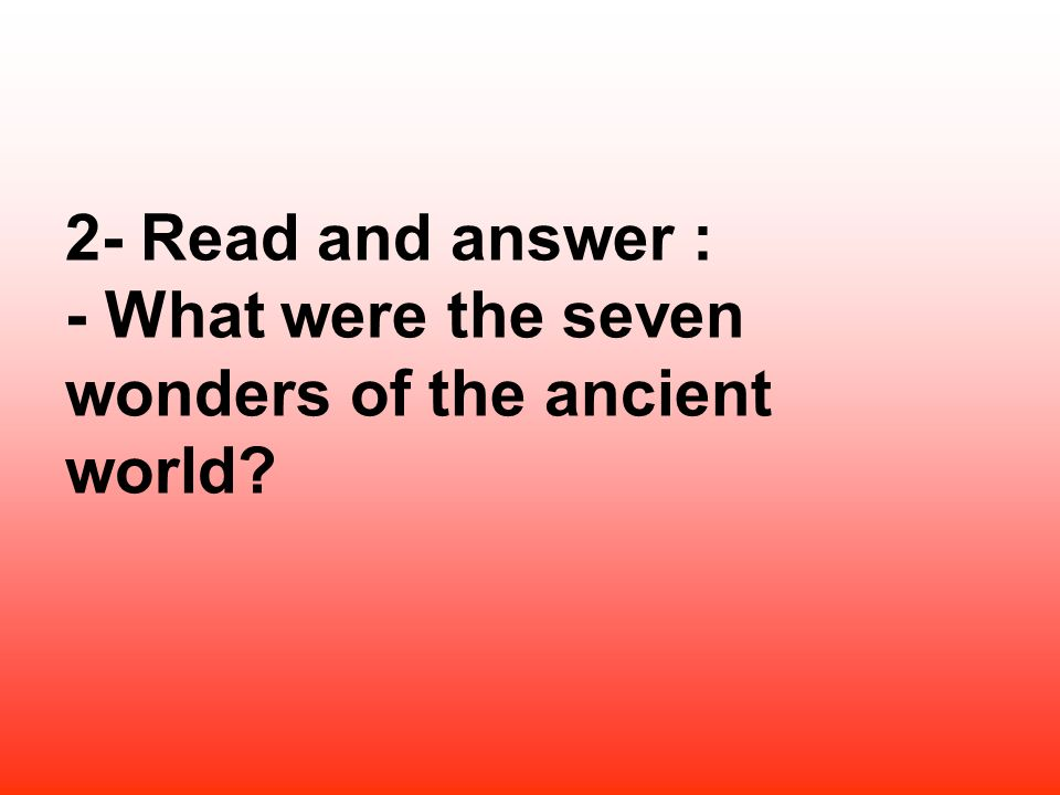 2- Read and answer : - What were the seven wonders of the ancient world