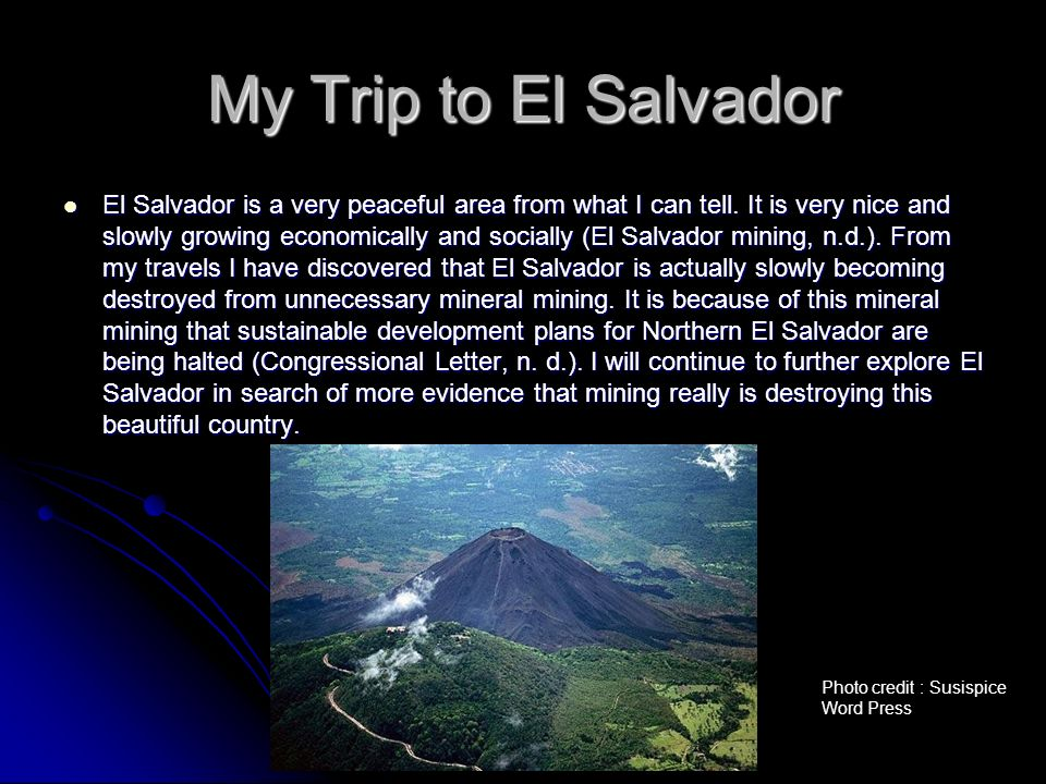 My Trip to El Salvador El Salvador is a very peaceful area from what I can tell. It is very nice and slowly growing economically and socially (El Salv