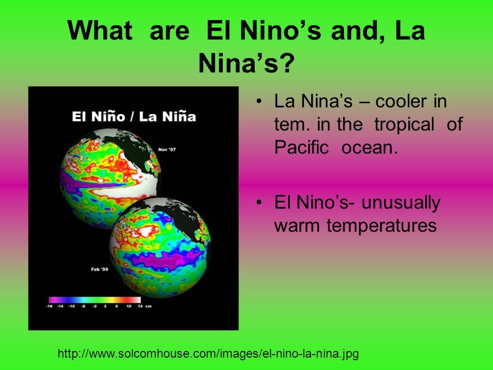 What are El Ninos and, La Ninas? La Ninas – cooler in tem. in the tropical of Pacific ocean. El Ninos- unusually warm temperatures http://www.solcomho