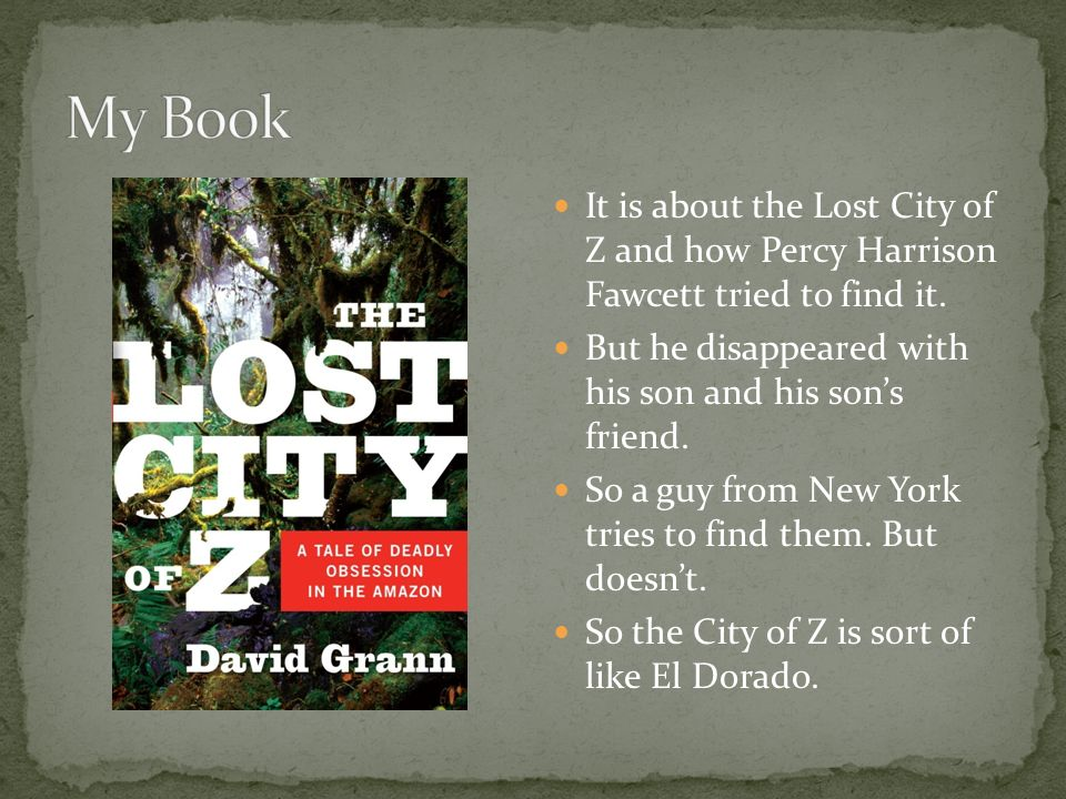 It is about the Lost City of Z and how Percy Harrison Fawcett tried to find it.