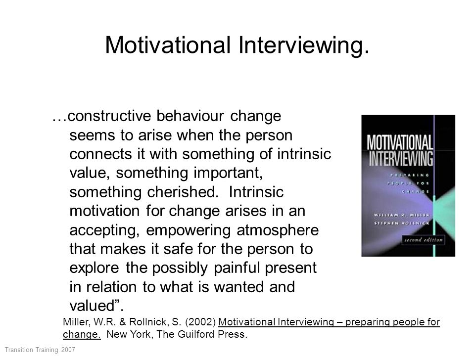 Motivational Interviewing. …constructive behaviour change seems to arise when the person connects it with something of intrinsic value, something impo
