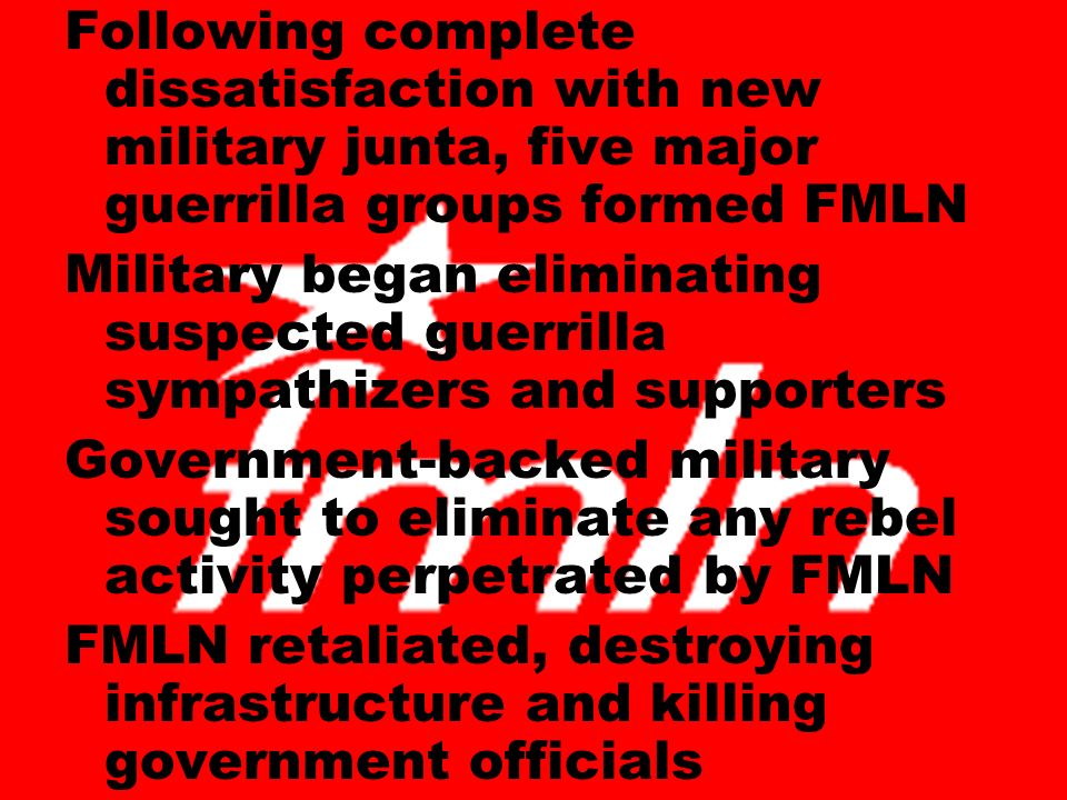 Following complete dissatisfaction with new military junta, five major guerrilla groups formed FMLN Military began eliminating suspected guerrilla sympathizers and supporters Government-backed military sought to eliminate any rebel activity perpetrated by FMLN FMLN retaliated, destroying infrastructure and killing government officials