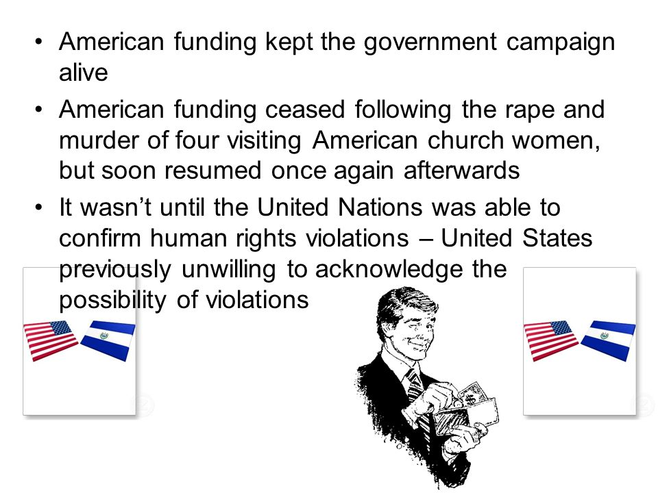 American funding kept the government campaign alive American funding ceased following the rape and murder of four visiting American church women, but soon resumed once again afterwards It wasnt until the United Nations was able to confirm human rights violations – United States previously unwilling to acknowledge the possibility of violations