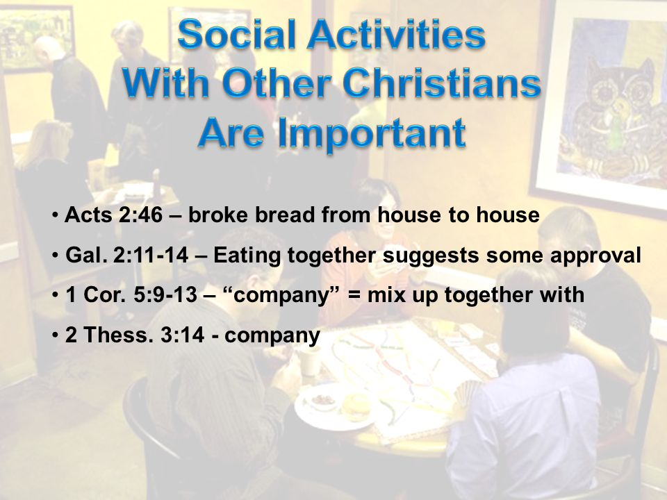 Acts 2:46 – broke bread from house to house Gal.