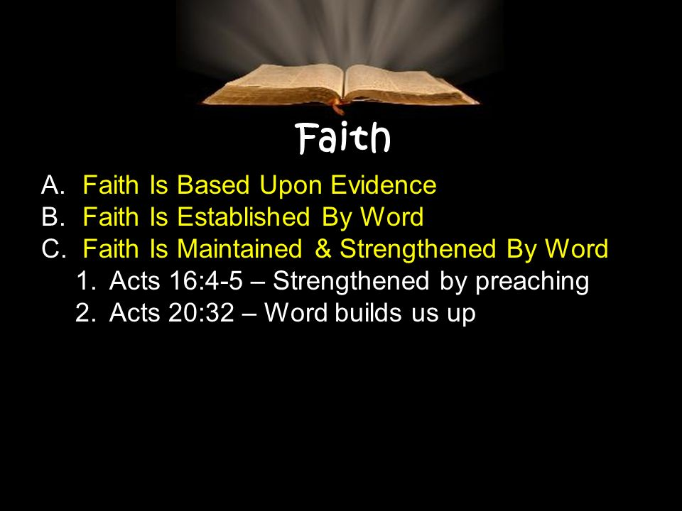Faith A. Faith Is Based Upon Evidence B. Faith Is Established By Word C. Faith Is Maintained & Strengthened By Word 1.Acts 16:4-5 – Strengthened by pr